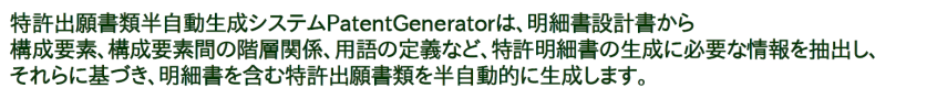 PatentGenerator that is Patent Specification Semiautomatic Generation can be perfomed to generate a part of patent specification by extracting a composing element name from a specification layout and an essential information to generate a patent specificaton such as hierarchy of composing elements, and by obtaining those corresponding explanations from a Patent Components DataBase.